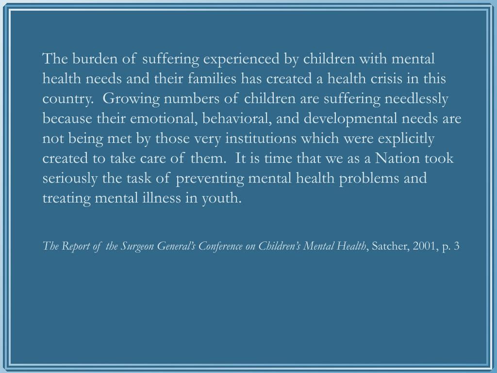 The burden of suffering experienced by children with mental health needs and their families has created a health crisis in this country.  Growing numbers of children are suffering needlessly because their emotional, behavioral, and developmental needs are not being met by those very institutions which were explicitly created to take care of them.  It is time that we as a Nation took seriously the task of preventing mental health problems and treating mental illness in youth.