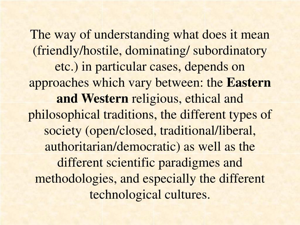 The way of understanding what does it mean (friendly/hostile, dominating/ subordinatory etc.) in particular cases, depends on approaches which vary between: the