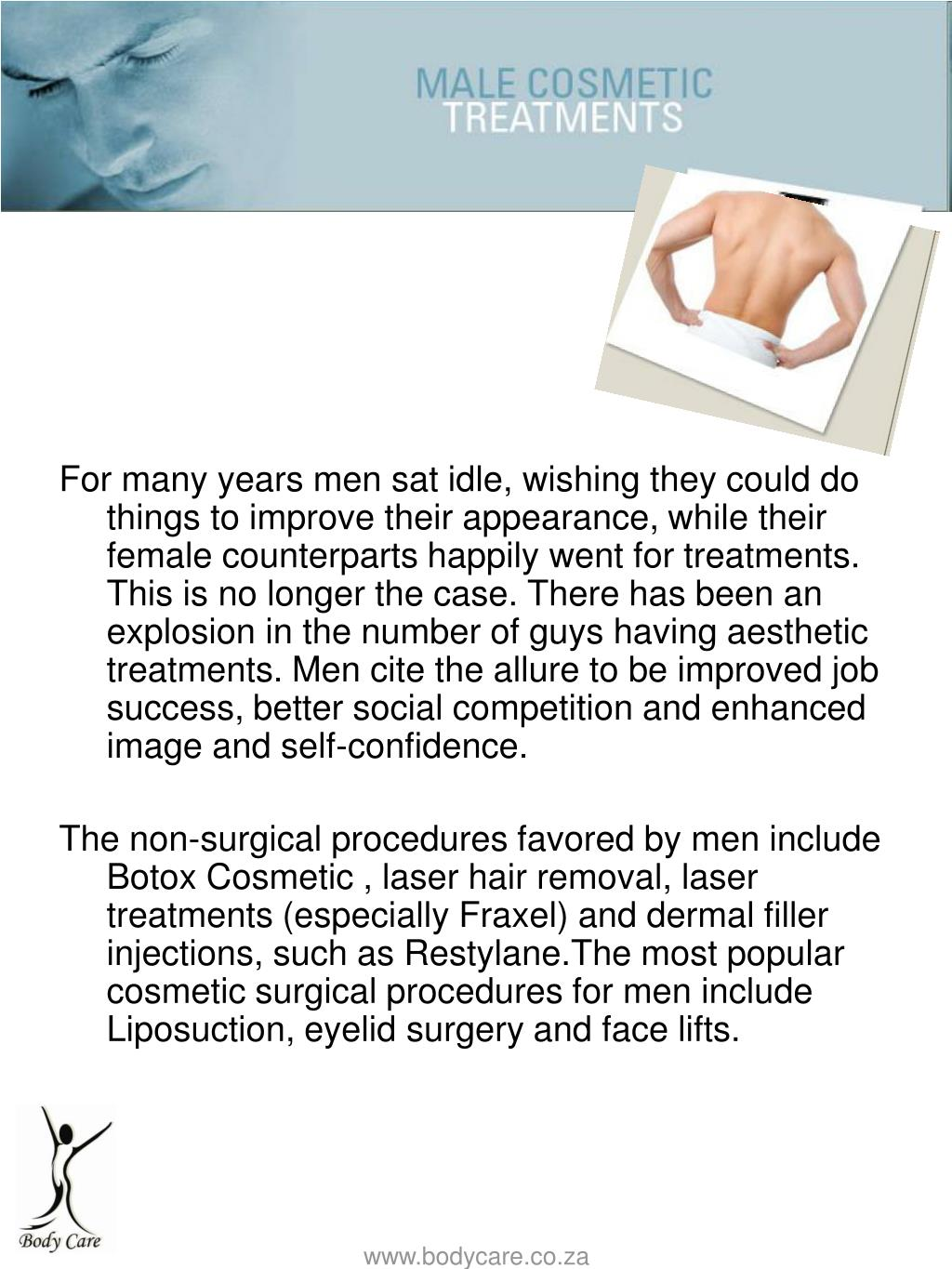 For many years men sat idle, wishing they could do things to improve their appearance, while their female counterparts happily went for treatments. This is no longer the case. There has been an explosion in the number of guys having aesthetic treatments. Men cite the allure to be improved job success, better social competition and enhanced image and self-confidence.
