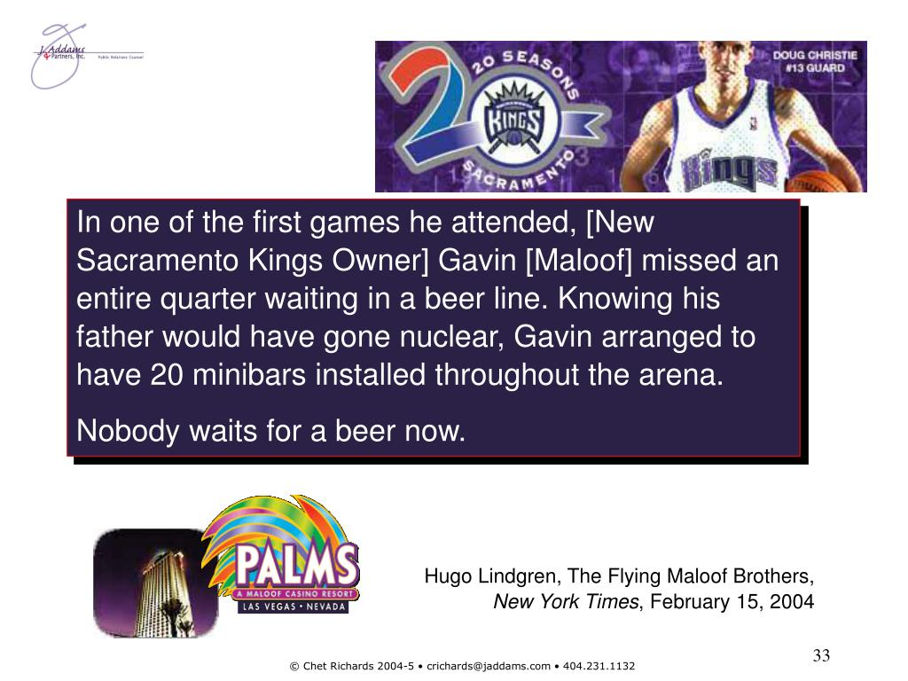 In one of the first games he attended, [New Sacramento Kings Owner] Gavin [Maloof] missed an entire quarter waiting in a beer line. Knowing his father would have gone nuclear, Gavin arranged to have 20 minibars installed throughout the arena.