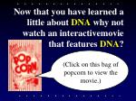 now that you have learned a little about dna why not watch an interactivemovie that features dna