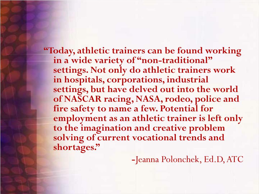 """Today, athletic trainers can be found working in a wide variety of ""non-traditional"" settings. Not only do athletic trainers work in hospitals, corporations, industrial settings, but have delved out into the world of NASCAR racing, NASA, rodeo, police and fire safety to name a few. Potential for employment as an athletic trainer is left only to the imagination and creative problem solving of current vocational trends and shortages."""