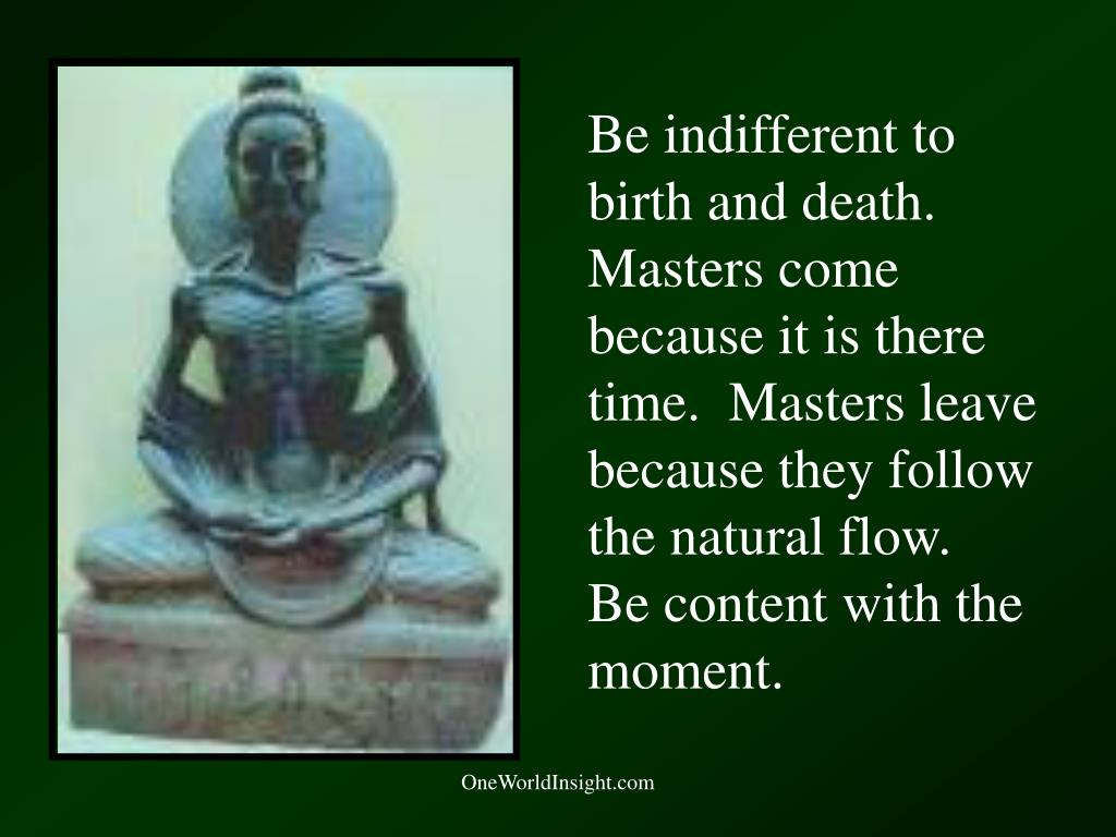Be indifferent to birth and death.  Masters come because it is there time.  Masters leave because they follow the natural flow.  Be content with the moment.