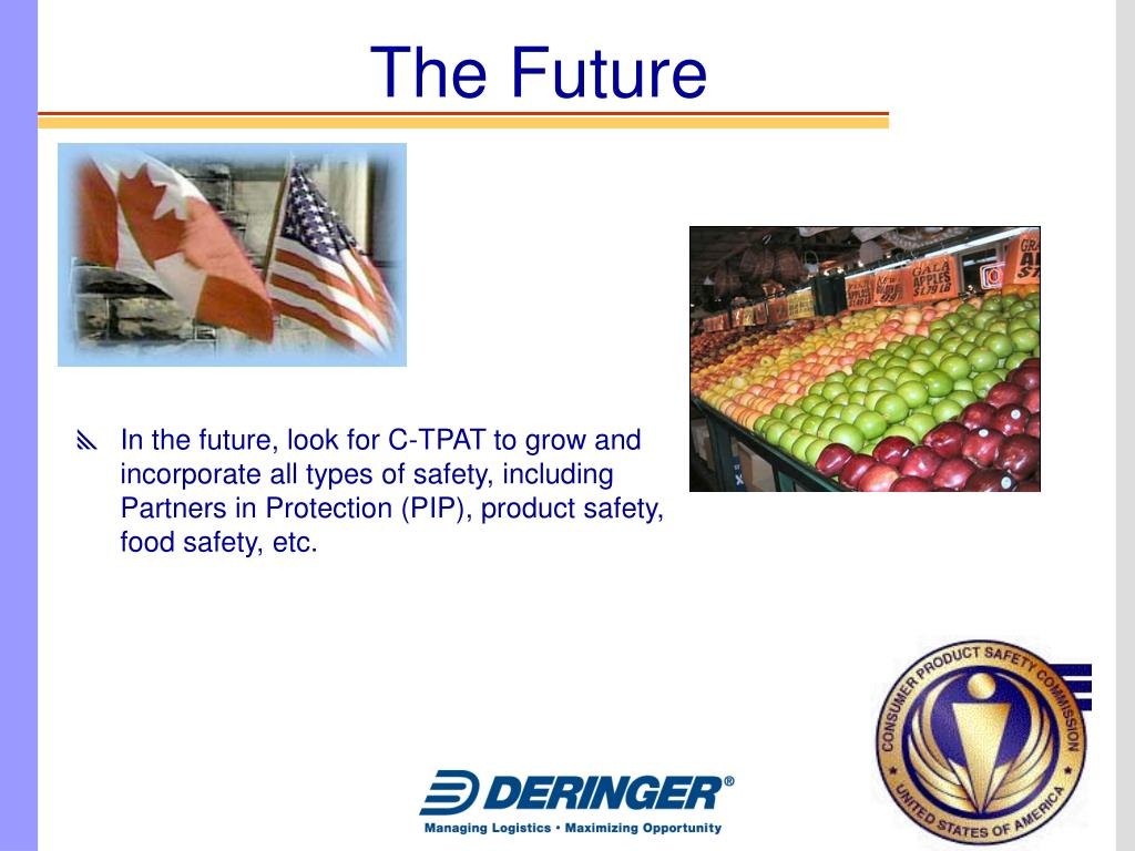 In the future, look for C-TPAT to grow and incorporate all types of safety, including Partners in Protection (PIP), product safety, food safety, etc.