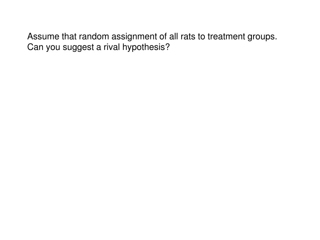 Assume that random assignment of all rats to treatment groups.  Can you suggest a rival hypothesis?