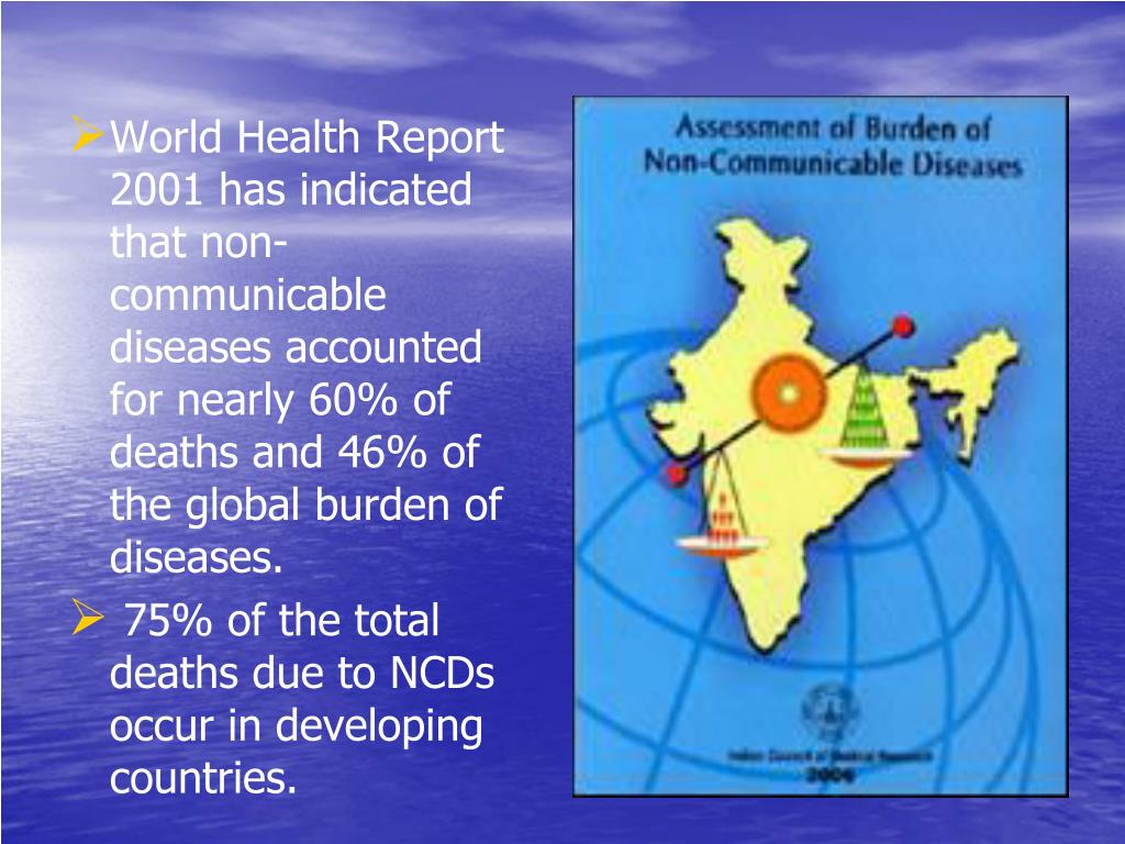 World Health Report 2001 has indicated that non-communicable diseases accounted for nearly 60% of deaths and 46% of the global burden of diseases.