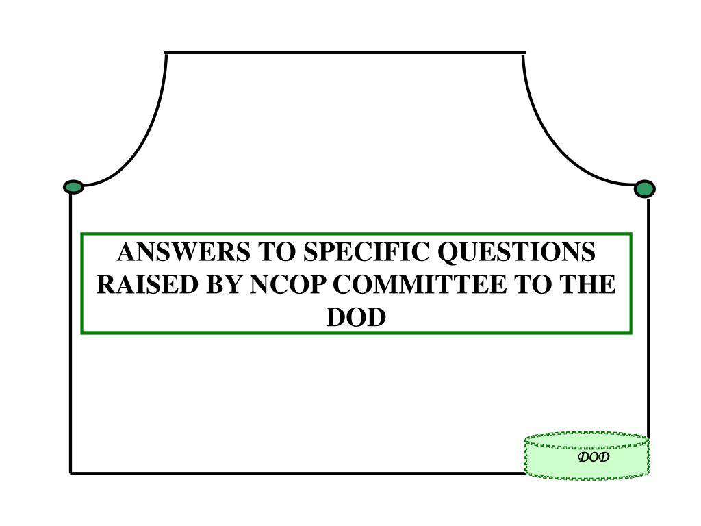 ANSWERS TO SPECIFIC QUESTIONS RAISED BY NCOP COMMITTEE TO THE DOD