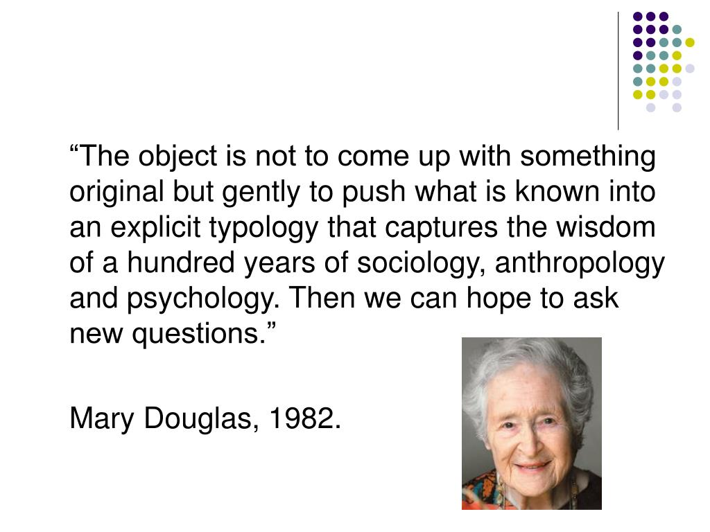 """""""The object is not to come up with something original but gently to push what is known into an explicit typology that captures the wisdom of a hundred years of sociology, anthropology and psychology. Then we can hope to ask new questions."""""""
