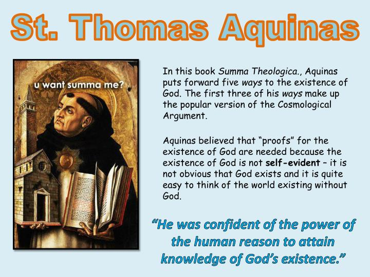 thomas aquinas theorized logical arguments in proving the existence of god Aquinas' cosmological argument for the existence of god st thomas aquinas (1224-1274) was a dominican priest, theologian, and philosopher called the doctor angelicus (the angelic doctor,) aquinas is considered one the greatest christian philosophers to have ever lived.