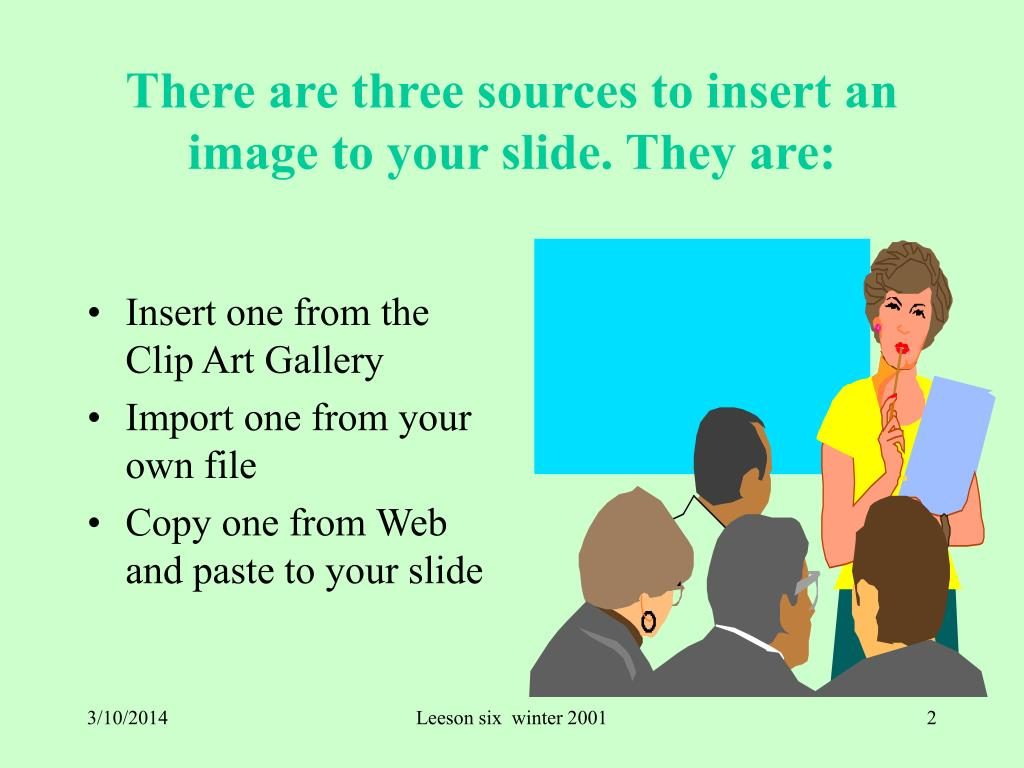 There are three sources to insert an image to your slide. They are: