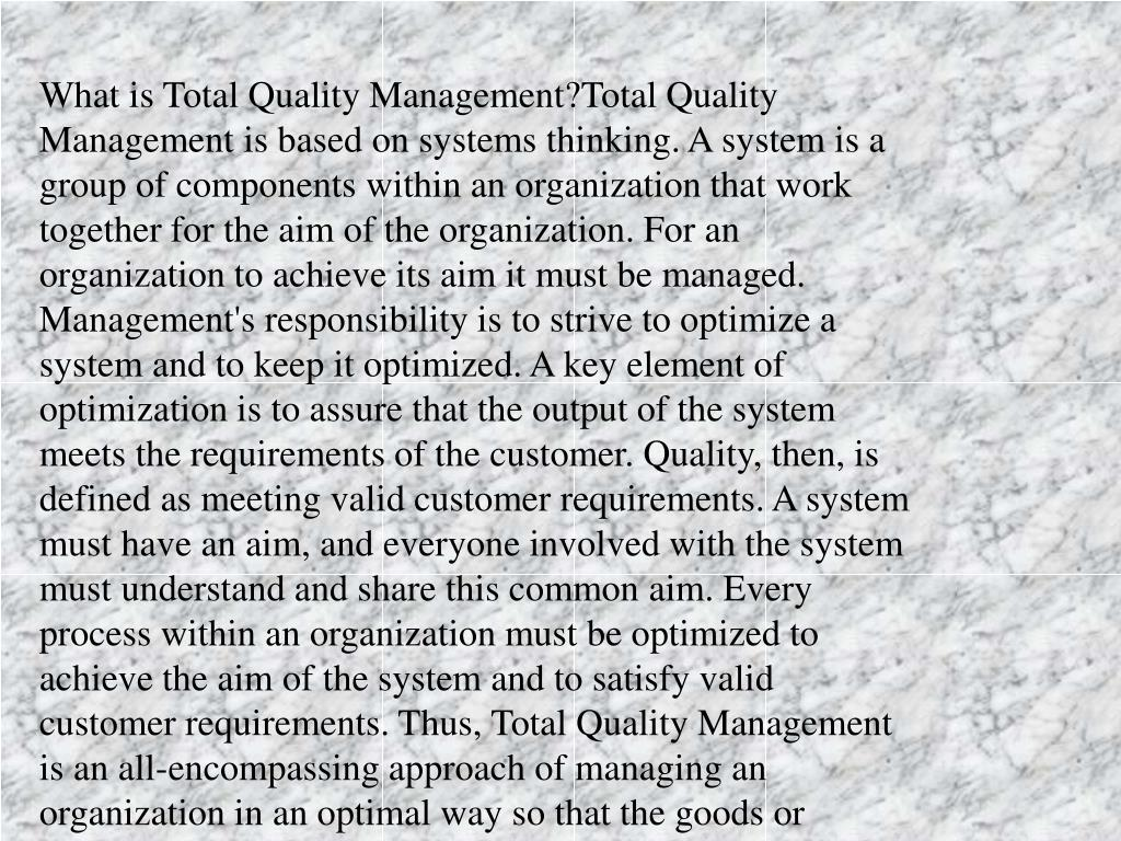 What is Total Quality Management?Total Quality Management is based on systems thinking. A system is a group of components within an organization that work together for the aim of the organization. For an organization to achieve its aim it must be managed. Management's responsibility is to strive to optimize a system and to keep it optimized. A key element of optimization is to assure that the output of the system meets the requirements of the customer. Quality, then, is defined as meeting valid customer requirements. A system must have an aim, and everyone involved with the system must understand and share this common aim. Every process within an organization must be optimized to achieve the aim of the system and to satisfy valid customer requirements. Thus, Total Quality Management is an all-encompassing approach of managing an organization in an optimal way so that the goods or services it produces meet the needs of the organization's customers. These are all elements of the Deming approach to TQM and it is upon these concepts that ITD's TQM program is based.What skills are needed in the qualityimprovement process?The focus of the quality improvement process is external--upon the customer. As the people within an organization try to continually improve their service to the customer, they will need to employ people skills and analytical skills. People skills include team-building techniques, brainstorming, nominal group techniques, focus groups,coaching, and mentoring. Analytical skills include flowcharting,checklists, histograms, Pareto analyses, fishbone diagrams, run charts,scatter diagrams, and so forth. The process of migrating from the current management culture to the new management culture will rest upon these tools.
