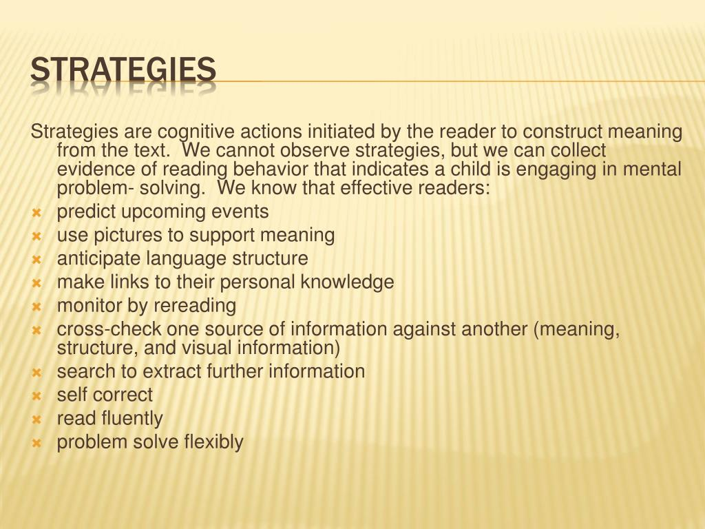 Strategies are cognitive actions initiated by the reader to construct meaning from the text.  We cannot observe strategies, but we can collect evidence of reading behavior that indicates a child is engaging in mental problem- solving.  We know that effective readers: