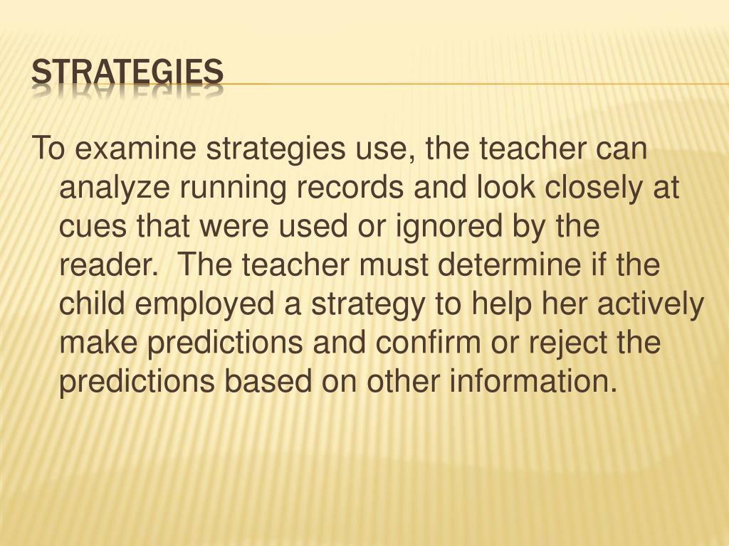 To examine strategies use, the teacher can analyze running records and look closely at cues that were used or ignored by the reader.  The teacher must determine if the child employed a strategy to help her actively make predictions and confirm or reject the predictions based on other information.
