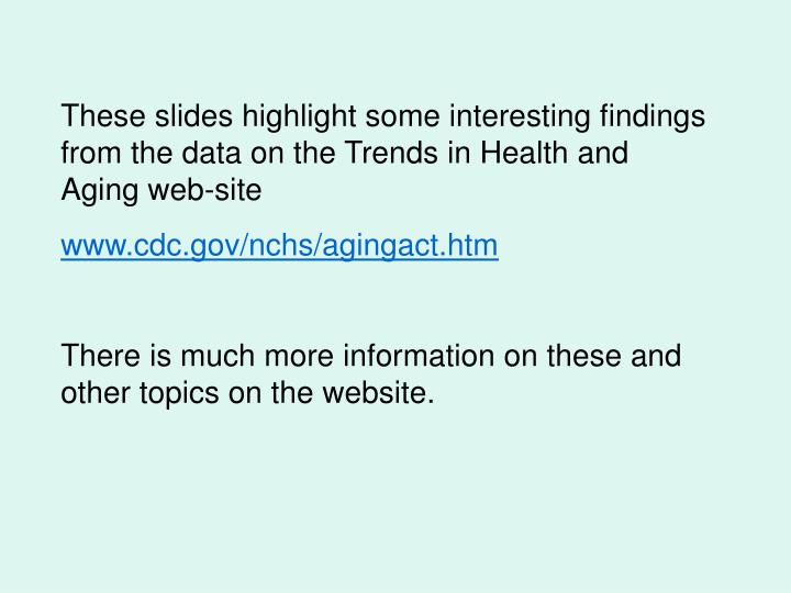 These slides highlight some interesting findings from the data on the Trends in Health and Aging web...