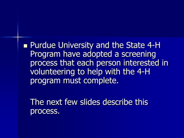 Purdue University and the State 4-H Program have adopted a screening process that each person interested in volunteering to help with the 4-H program must complete.