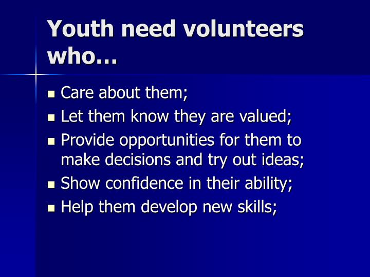 Youth need volunteers who…
