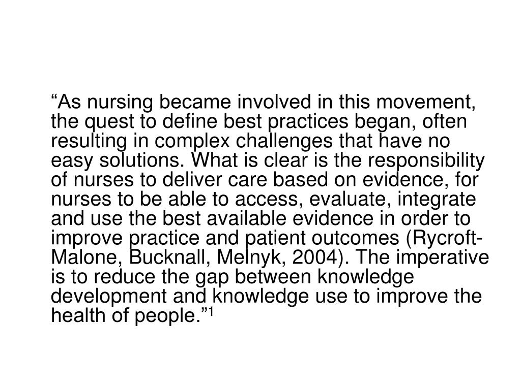 """""""As nursing became involved in this movement, the quest to define best practices began, often resulting in complex challenges that have no easy solutions. What is clear is the responsibility of nurses to deliver care based on evidence, for nurses to be able to access, evaluate, integrate and use the best available evidence in order to improve practice and patient outcomes (Rycroft-Malone, Bucknall, Melnyk, 2004). The imperative is to reduce the gap between knowledge development and knowledge use to improve the health of people."""""""