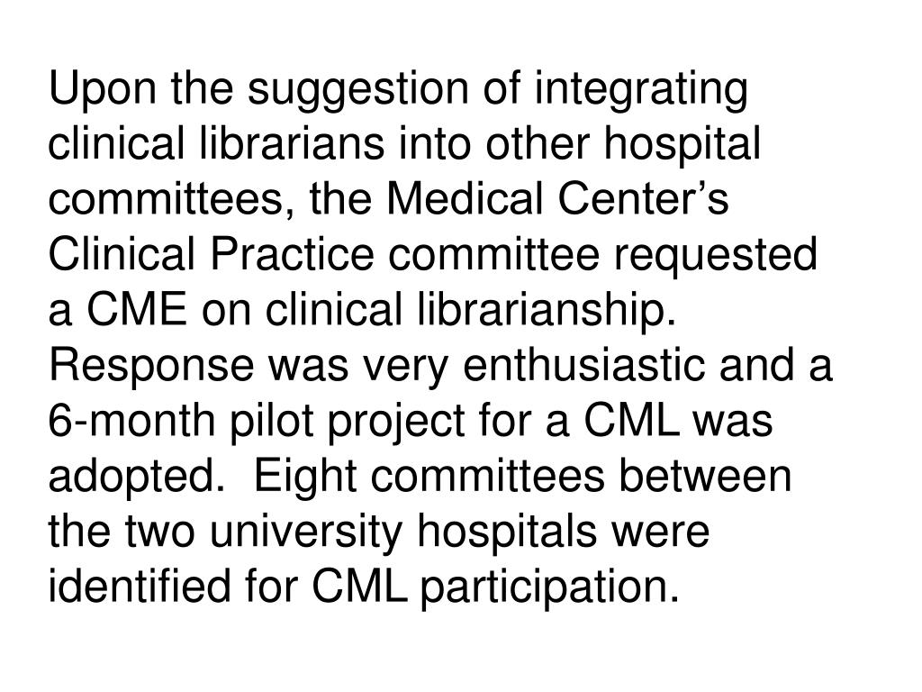 Upon the suggestion of integrating clinical librarians into other hospital committees, the Medical Center's Clinical Practice committee requested a CME on clinical librarianship.  Response was very enthusiastic and a 6-month pilot project for a CML was adopted.  Eight committees between the two university hospitals were identified for CML participation.