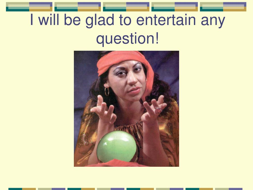 I will be glad to entertain any question!