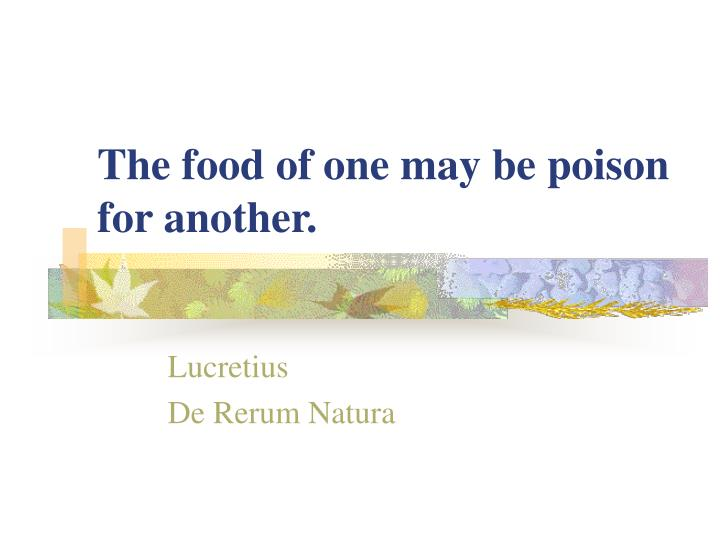 The food of one may be poison for another