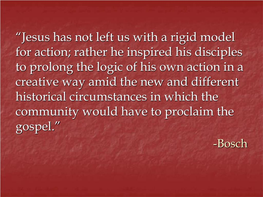 """""""Jesus has not left us with a rigid model for action; rather he inspired his disciples to prolong the logic of his own action in a creative way amid the new and different historical circumstances in which the community would have to proclaim the gospel."""""""