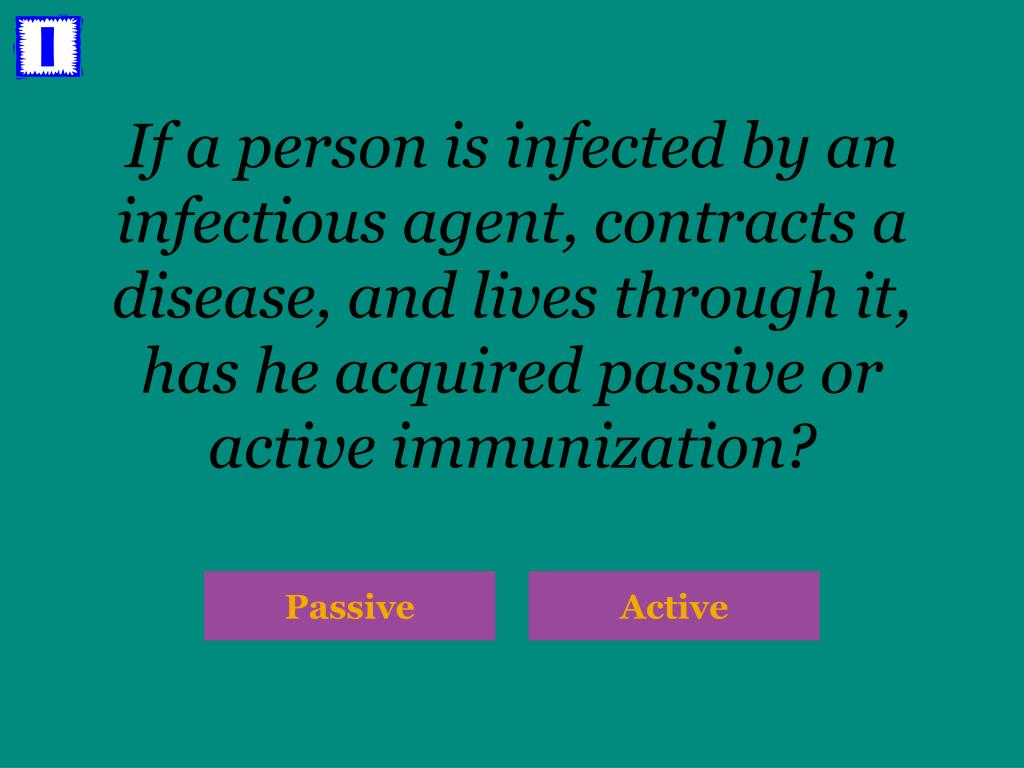 If a person is infected by an infectious agent, contracts a disease, and lives through it, has he acquired passive or active immunization?