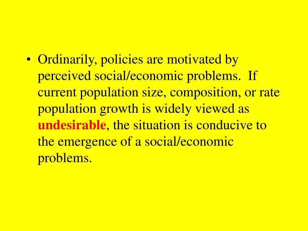 Ordinarily, policies are motivated by perceived social/economic problems.  If current population size, composition, or rate population growth is widely viewed as