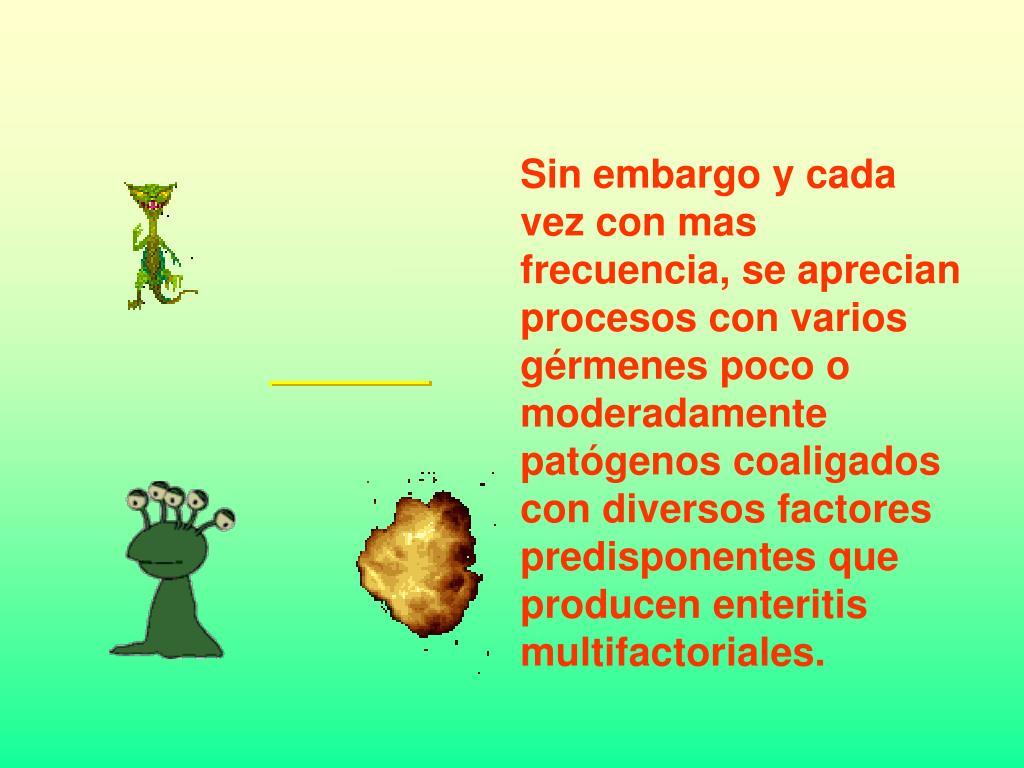 Sin embargo y cada vez con mas frecuencia, se aprecian procesos con varios gérmenes poco o moderadamente patógenos coaligados con diversos factores predisponentes que producen enteritis multifactoriales.