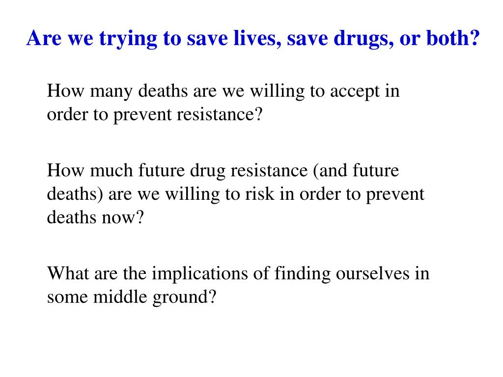 Are we trying to save lives, save drugs, or both?