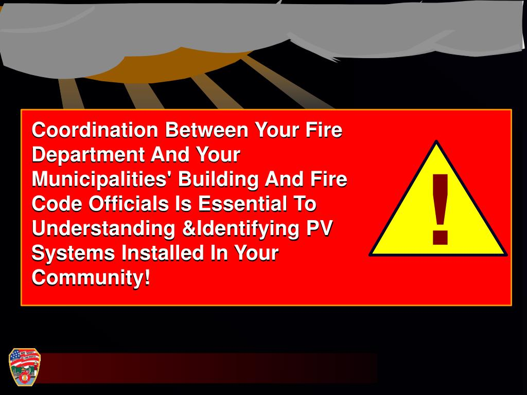 Coordination Between Your Fire Department And Your Municipalities' Building And Fire Code Officials Is Essential To Understanding &Identifying PV Systems Installed In Your Community!