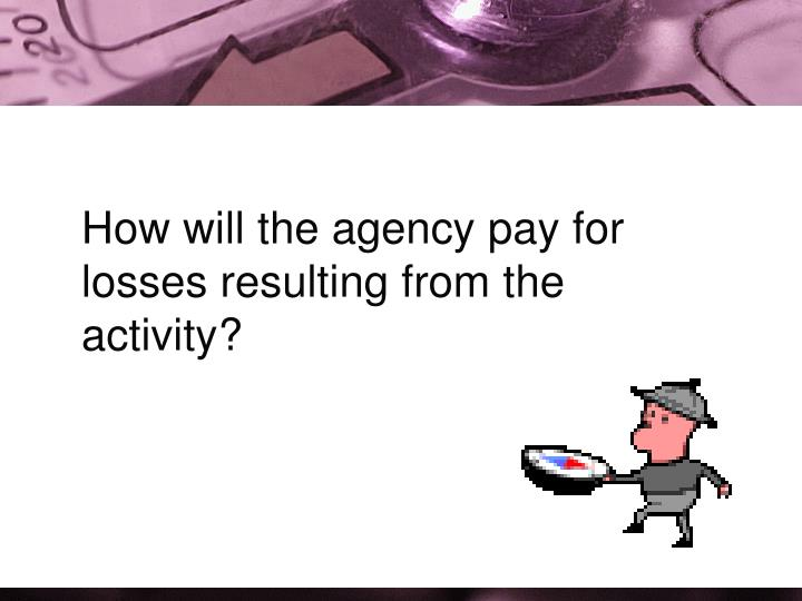 How will the agency pay for losses resulting from the activity?