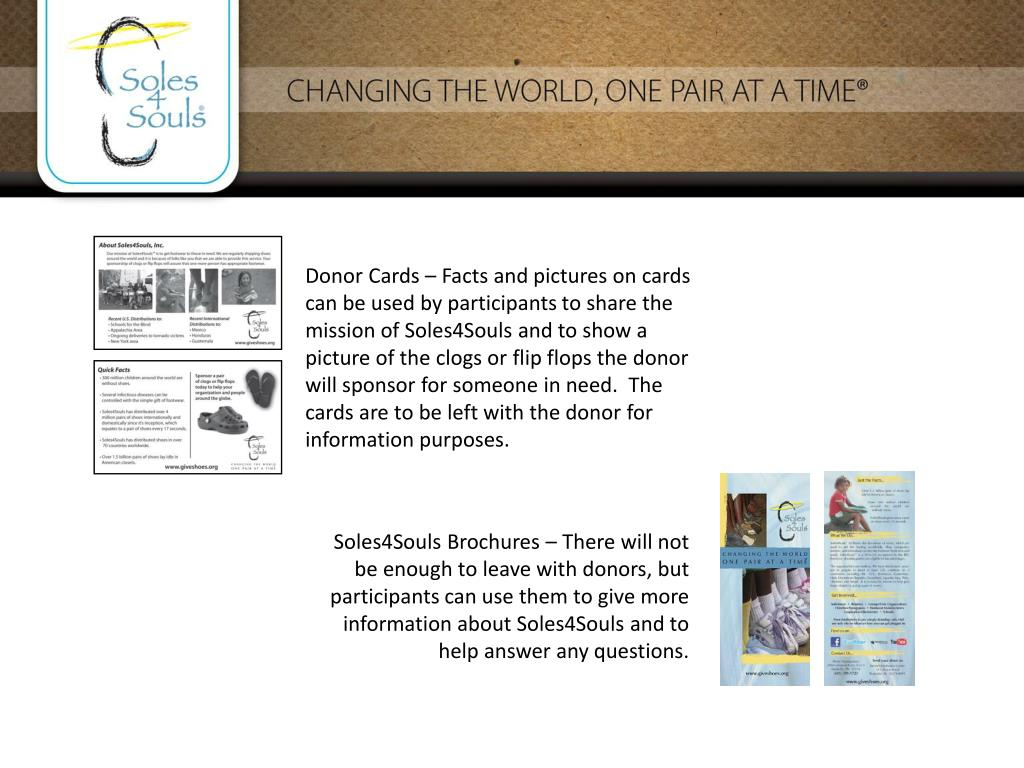 Donor Cards – Facts and pictures on cards can be used by participants to share the mission of Soles4Souls and to show a picture of the clogs or flip flops the donor will sponsor for someone in need.  The cards are to be left with the donor for information purposes.