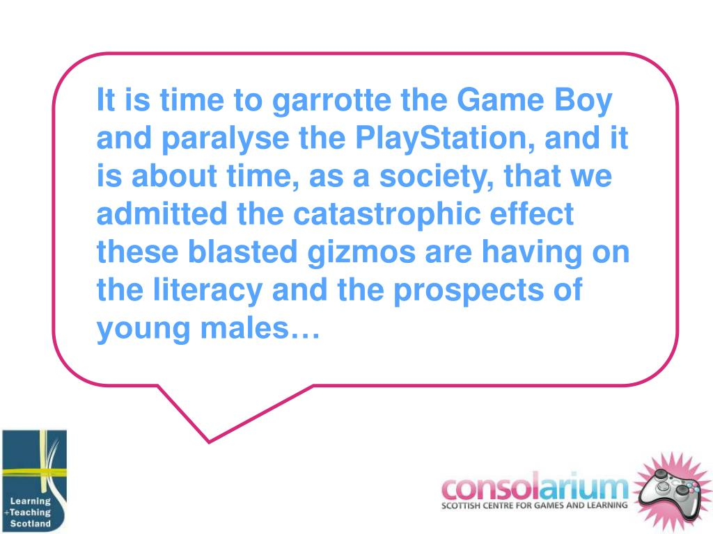 It is time to garrotte the Game Boy and paralyse the PlayStation, and it is about time, as a society, that we admitted the catastrophic effect these blasted gizmos are having on the literacy and the prospects of young males…