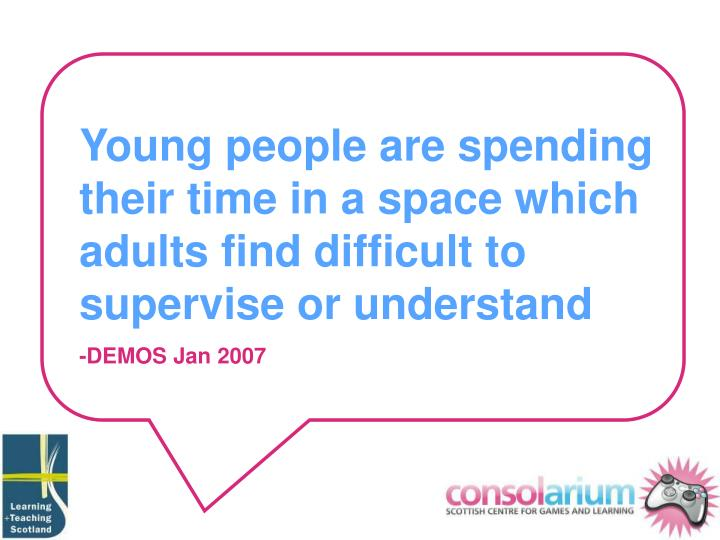 Young people are spending their time in a space which adults find difficult to supervise or understa...