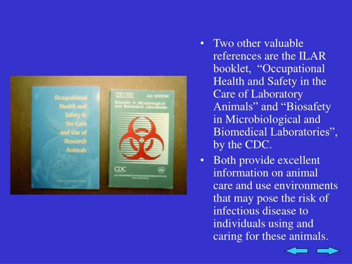 "Two other valuable references are the ILAR booklet,  ""Occupational Health and Safety in the Care of Laboratory Animals"" and ""Biosafety in Microbiological and Biomedical Laboratories"", by the CDC."