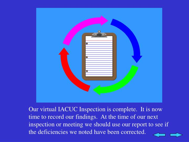 Our virtual IACUC Inspection is complete.  It is now time to record our findings.  At the time of our next inspection or meeting we should use our report to see if the deficiencies we noted have been corrected.