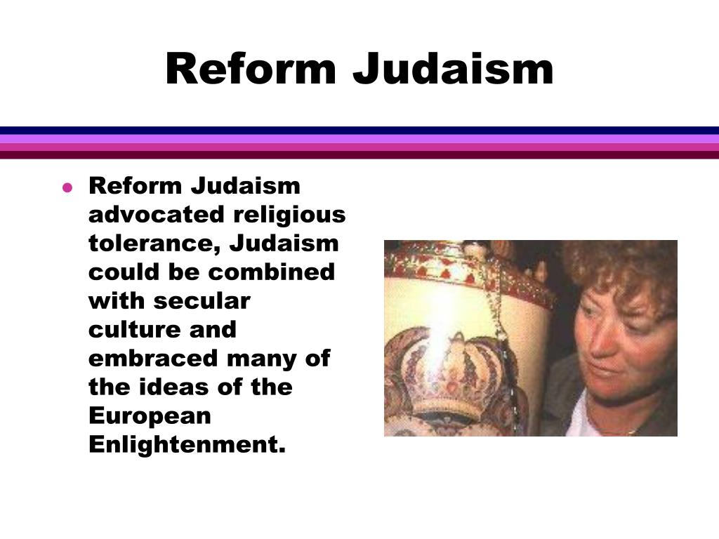 Reform Judaism advocated religious tolerance, Judaism could be combined with secular culture and embraced many of the ideas of the European Enlightenment.