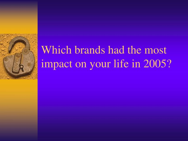 Which brands had the most impact on your life in 2005