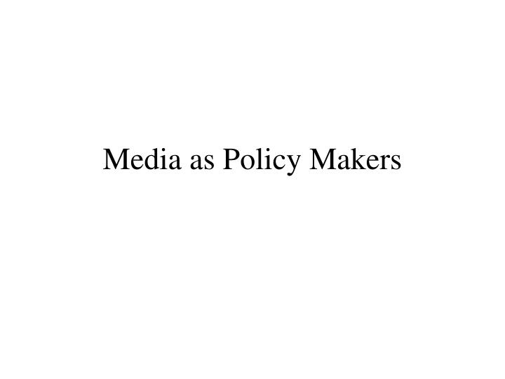 Media as policy makers
