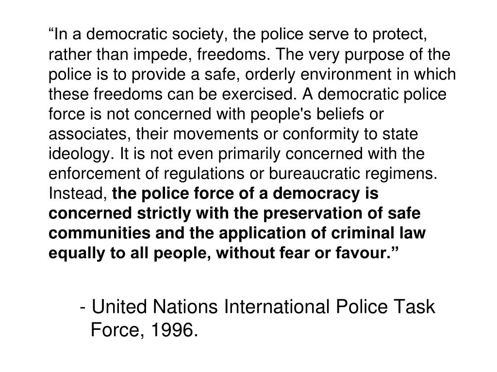 """""""In a democratic society, the police serve to protect, rather than impede, freedoms. The very purpose of the police is to provide a safe, orderly environment in which these freedoms can be exercised. A democratic police force is not concerned with people's beliefs or associates, their movements or conformity to state ideology. It is not even primarily concerned with the enforcement of regulations or bureaucratic regimens. Instead,"""