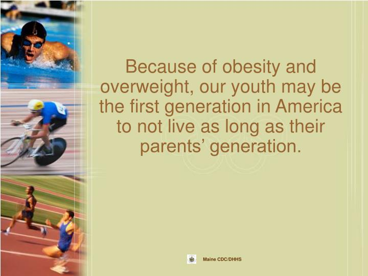 Because of obesity and overweight, our youth may be the first generation in America to not live as long as their parents' generation.