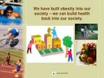 we have built obesity into our society we can build health back into our society