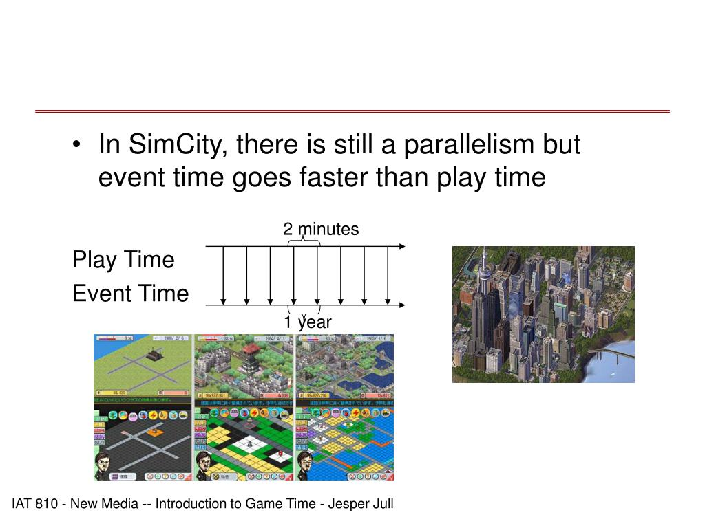 In SimCity, there is still a parallelism but event time goes faster than play time