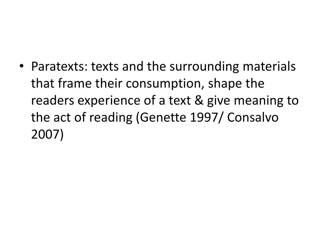 Paratexts: texts and the surrounding materials that frame their consumption, shape the readers experience of a text & give meaning to the act of reading