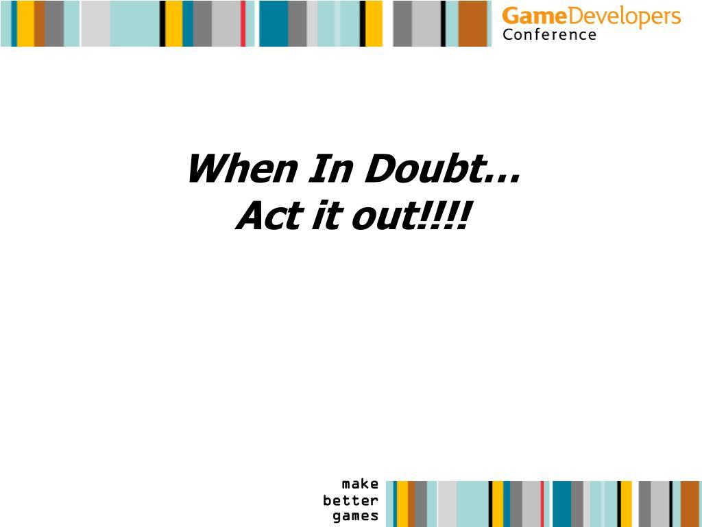 When In Doubt…