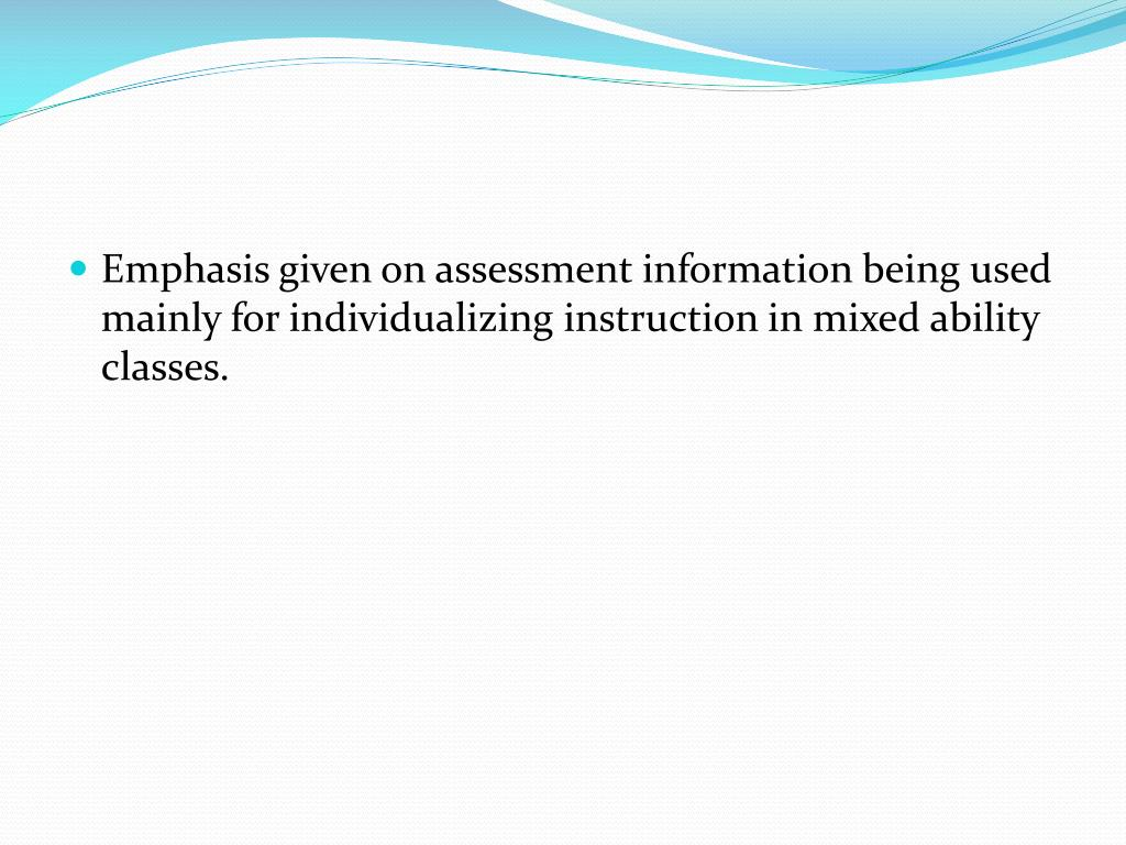 Emphasis given on assessment information being used mainly for individualizing instruction in mixed ability classes.