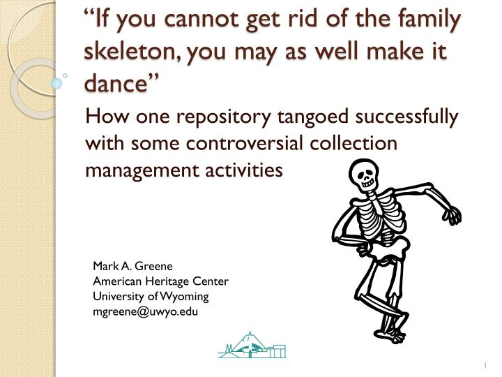 If you cannot get rid of the family skeleton you may as well make it dance