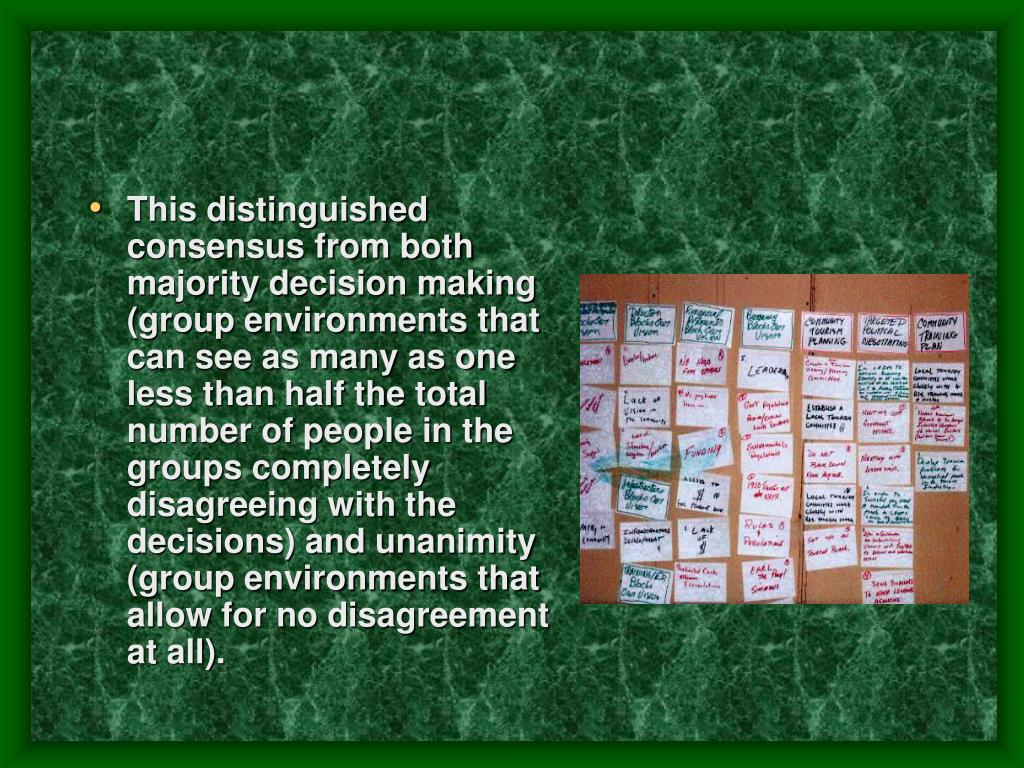 This distinguished consensus from both majority decision making (group environments that can see as many as one less than half the total number of people in the groups completely disagreeing with the decisions) and unanimity (group environments that allow for no disagreement at all).