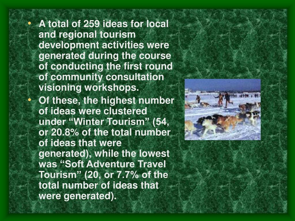 A total of 259 ideas for local and regional tourism development activities were generated during the course of conducting the first round of community consultation visioning workshops.