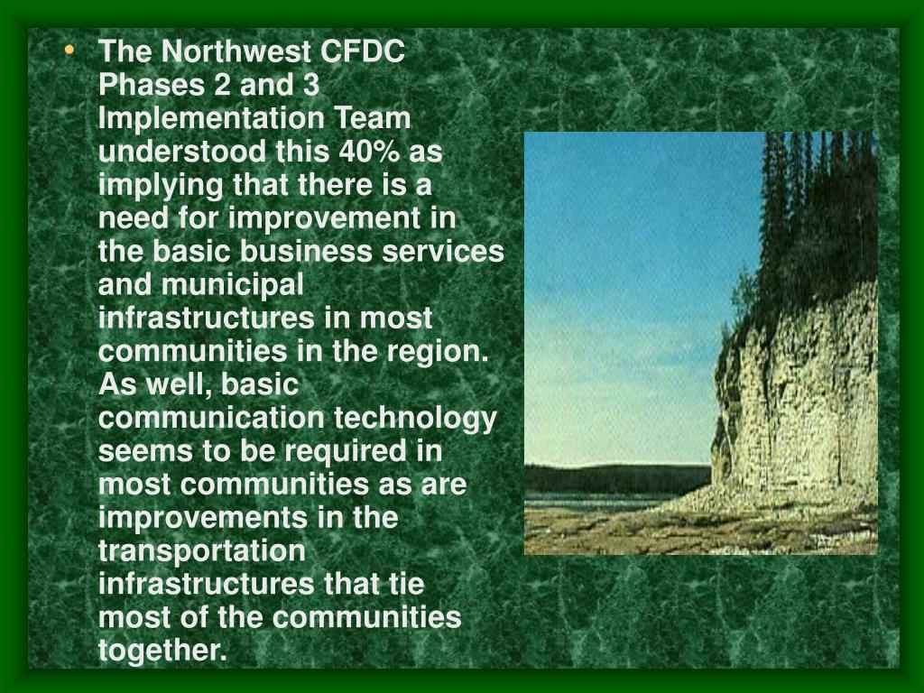 The Northwest CFDC Phases 2 and 3 Implementation Team understood this 40% as implying that there is a need for improvement in the basic business services and municipal infrastructures in most communities in the region. As well, basic communication technology seems to be required in most communities as are improvements in the transportation infrastructures that tie most of the communities together.